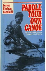 Paddle Your Own Canoe: An American Woman's Passage into Nigeria (Spectrum Books, 1997) sets forth a narrative, a firsthand experience of a young woman who left America to marry a Muslim in Lebanon and to settle in Nigeria, after a brief sojourn in Ghana. With drama, humor, vulnerability, and courage, her life unfolds in a mixed marriage that crosses racial, religious, and linguistic frontiers. She and her intrepid husband face daunting challenges to build a life for their family in Nigeria. The stories are people-centered, and we can see and feel experiences of human sensitivities, diversity, hardships, poverty, and empathy. There is Salah, a Palestinian, who takes Lesley under his wing and Joseph, an Igbo cook, who died in Lesley's arms. Then there is Alhaji Abdu, a Hausa - a scoundrel and guardian angel, who protected the family and house on the Street of Kofo Abayomi. To read a review of the book on Amazon, click here. To order the book, go to http://www.amazon.com/Paddle-Your-Own-Canoe-American/dp/9782463132/ref=cm_rdp_product
